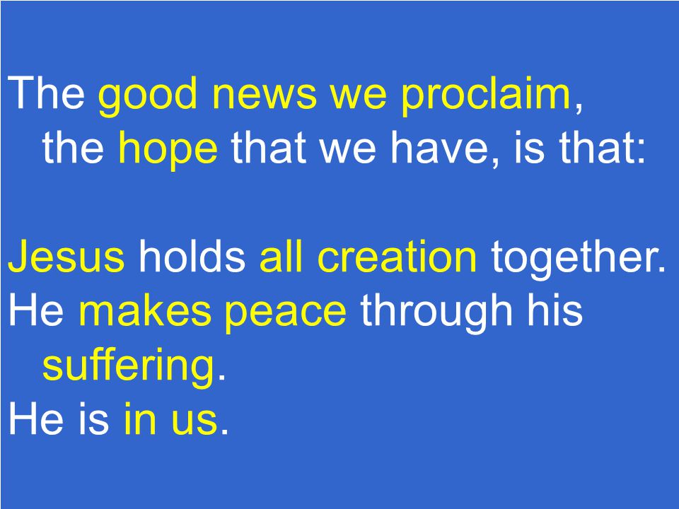 The good news we proclaim, the hope that we have, is that: Jesus holds all creation together.