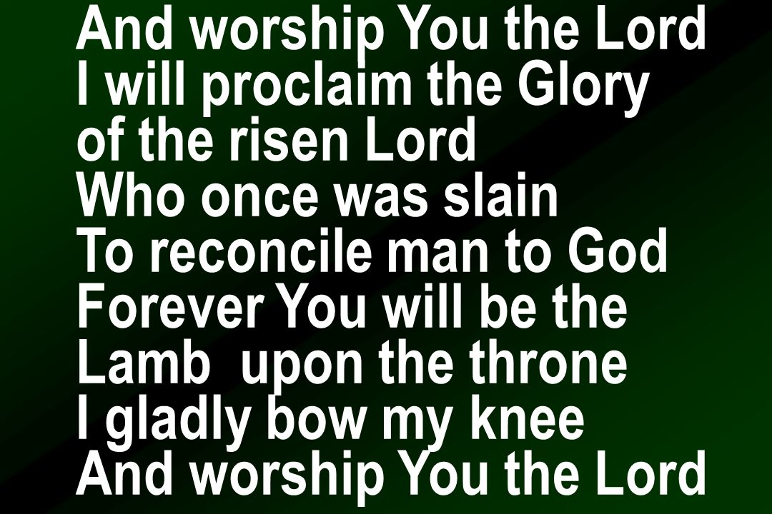 And worship You the Lord I will proclaim the Glory of the risen Lord Who once was slain To reconcile man to God Forever You will be the Lamb upon the throne I gladly bow my knee And worship You the Lord