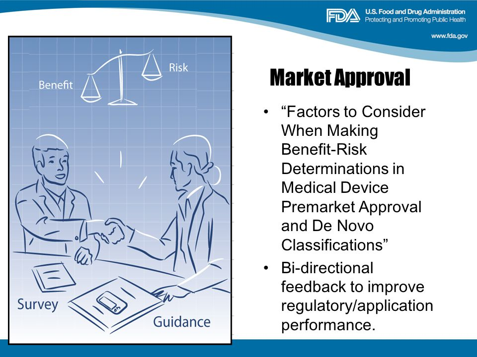 Market Approval Factors to Consider When Making Benefit-Risk Determinations in Medical Device Premarket Approval and De Novo Classifications Bi-directional feedback to improve regulatory/application performance.