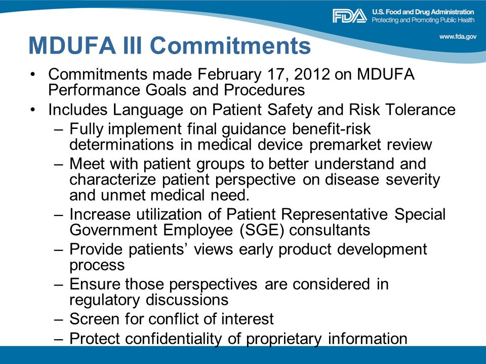 MDUFA III Commitments Commitments made February 17, 2012 on MDUFA Performance Goals and Procedures Includes Language on Patient Safety and Risk Tolerance –Fully implement final guidance benefit-risk determinations in medical device premarket review –Meet with patient groups to better understand and characterize patient perspective on disease severity and unmet medical need.