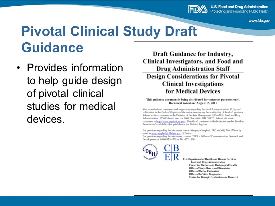 Pivotal Clinical Study Draft Guidance Provides information to help guide design of pivotal clinical studies for medical devices.