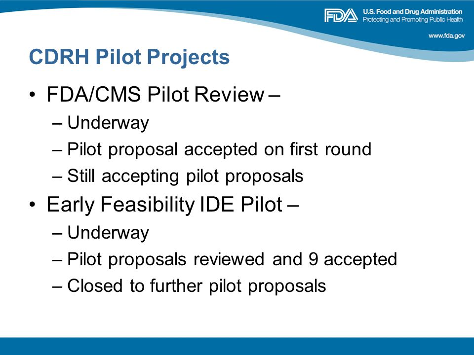 CDRH Pilot Projects FDA/CMS Pilot Review – –Underway –Pilot proposal accepted on first round –Still accepting pilot proposals Early Feasibility IDE Pilot – –Underway –Pilot proposals reviewed and 9 accepted –Closed to further pilot proposals