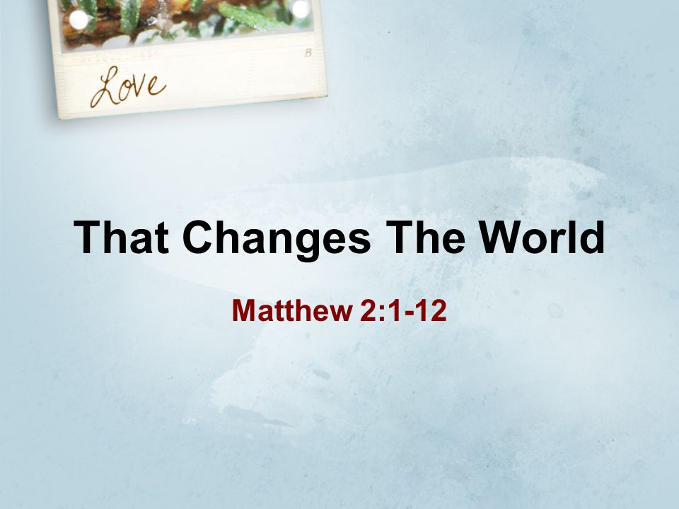 That Changes The World Matthew 2:1-12