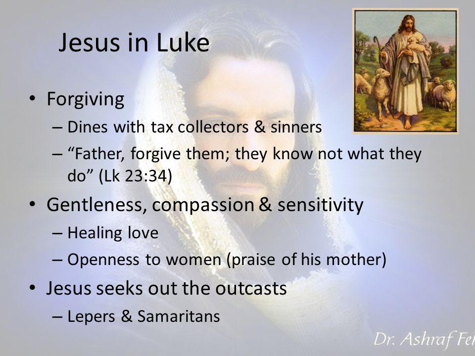 Jesus in Luke Forgiving – Dines with tax collectors & sinners – Father, forgive them; they know not what they do (Lk 23:34) Gentleness, compassion & sensitivity – Healing love – Openness to women (praise of his mother) Jesus seeks out the outcasts – Lepers & Samaritans
