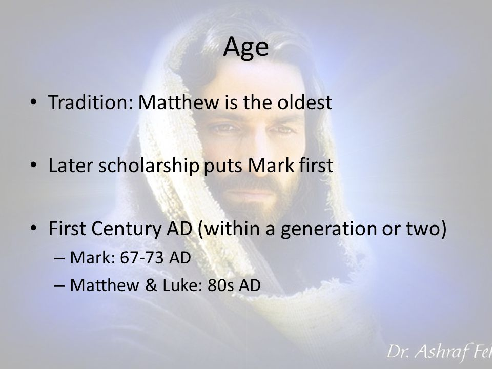Age Tradition: Matthew is the oldest Later scholarship puts Mark first First Century AD (within a generation or two) – Mark: AD – Matthew & Luke: 80s AD
