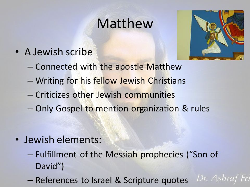 Matthew A Jewish scribe – Connected with the apostle Matthew – Writing for his fellow Jewish Christians – Criticizes other Jewish communities – Only Gospel to mention organization & rules Jewish elements: – Fulfillment of the Messiah prophecies ( Son of David ) – References to Israel & Scripture quotes