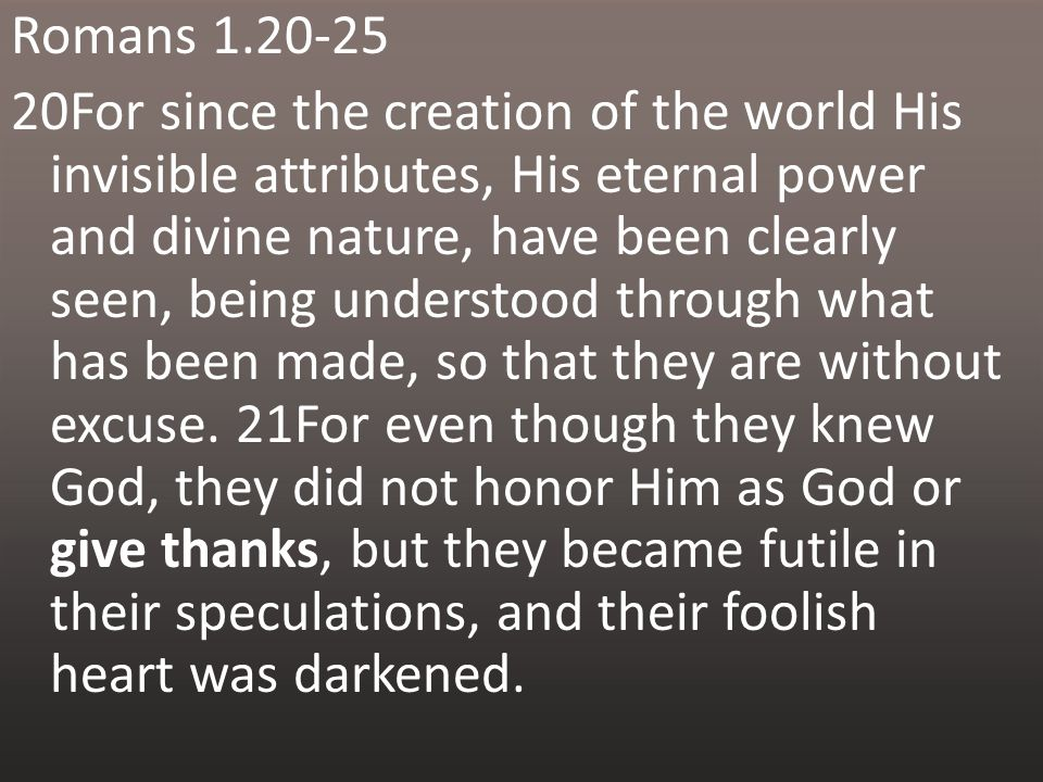 Romans For since the creation of the world His invisible attributes, His eternal power and divine nature, have been clearly seen, being understood through what has been made, so that they are without excuse.