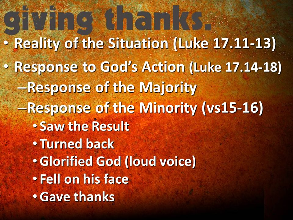 Reality of the Situation (Luke ) Reality of the Situation (Luke ) Response to God's Action (Luke ) Response to God's Action (Luke ) – Response of the Majority – Response of the Minority (vs15-16) Saw the Result Saw the Result Turned back Turned back Glorified God (loud voice) Glorified God (loud voice) Fell on his face Fell on his face Gave thanks Gave thanks