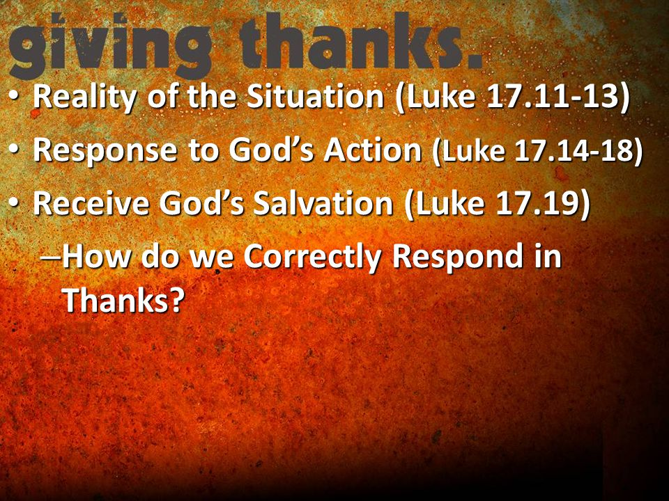 Reality of the Situation (Luke ) Reality of the Situation (Luke ) Response to God's Action (Luke ) Response to God's Action (Luke ) Receive God's Salvation (Luke 17.19) Receive God's Salvation (Luke 17.19) – How do we Correctly Respond in Thanks
