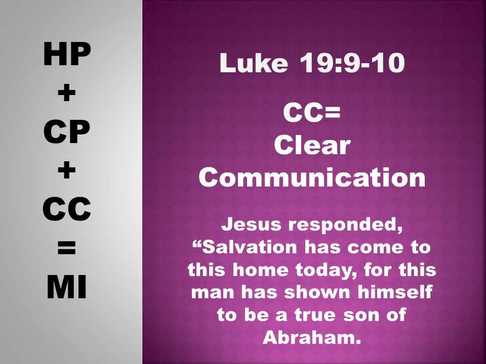 HP + CP + CC = MI Luke 19:9-10 CC= Clear Communication Jesus responded, Salvation has come to this home today, for this man has shown himself to be a true son of Abraham.