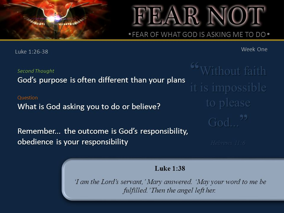 FEAR OF WHAT GOD IS ASKING ME TO DO Week One Luke 1:26-38 Second Thought God's purpose is often different than your plans Without faith it is impossible to please God...