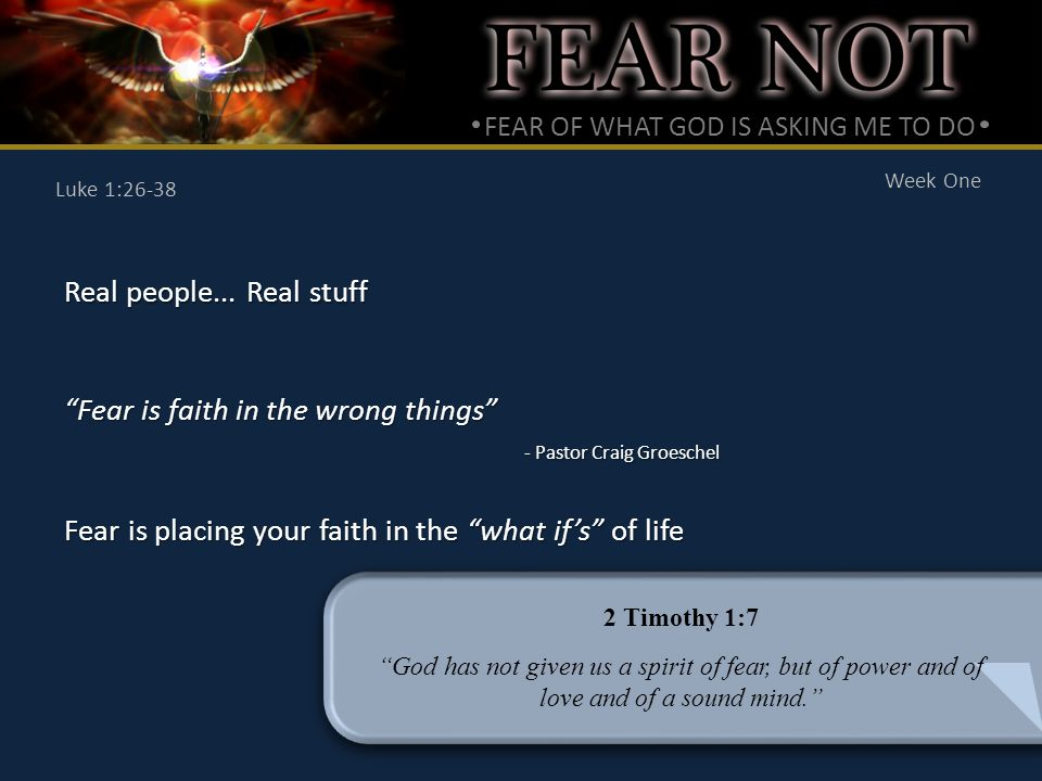 FEAR OF WHAT GOD IS ASKING ME TO DO Week One Luke 1:26-38 Real people...