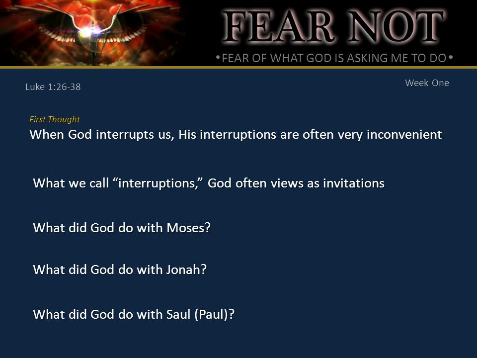 FEAR OF WHAT GOD IS ASKING ME TO DO Week One Luke 1:26-38 First Thought When God interrupts us, His interruptions are often very inconvenient What we call interruptions, God often views as invitations What did God do with Moses.