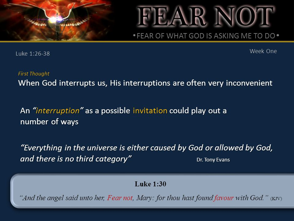 FEAR OF WHAT GOD IS ASKING ME TO DO Week One Luke 1:26-38 First Thought When God interrupts us, His interruptions are often very inconvenient An interruption as a possible invitation could play out a number of ways Everything in the universe is either caused by God or allowed by God, and there is no third category Dr.
