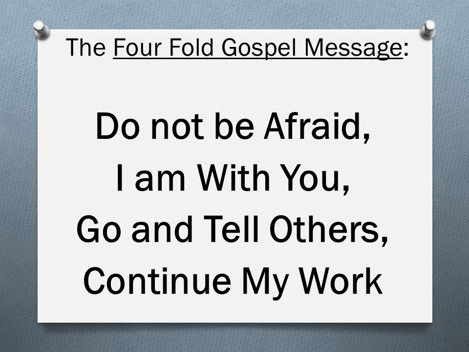 The Four Fold Gospel Message: Do not be Afraid, I am With You, Go and Tell Others, Continue My Work