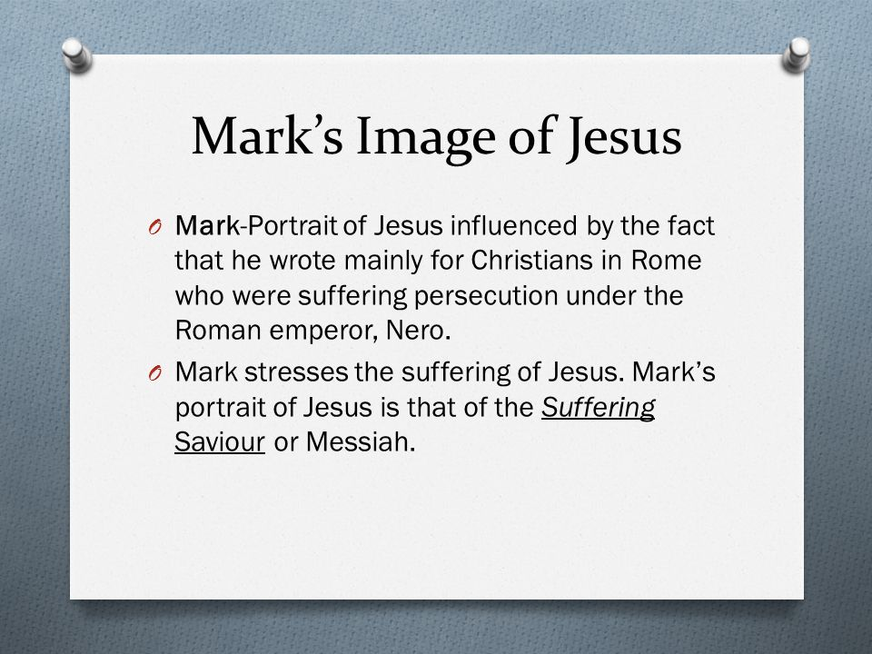 Mark's Image of Jesus O Mark-Portrait of Jesus influenced by the fact that he wrote mainly for Christians in Rome who were suffering persecution under the Roman emperor, Nero.