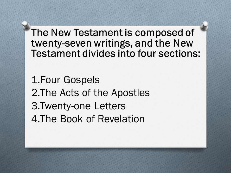 The New Testament is composed of twenty-seven writings, and the New Testament divides into four sections: 1.Four Gospels 2.The Acts of the Apostles 3.Twenty-one Letters 4.The Book of Revelation