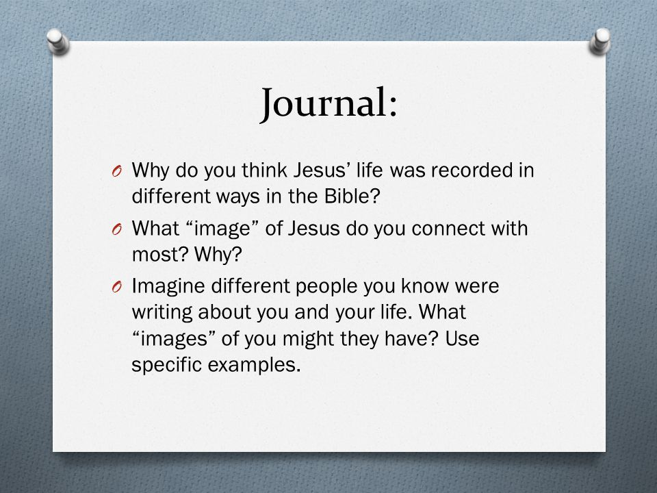 Journal: O Why do you think Jesus' life was recorded in different ways in the Bible.