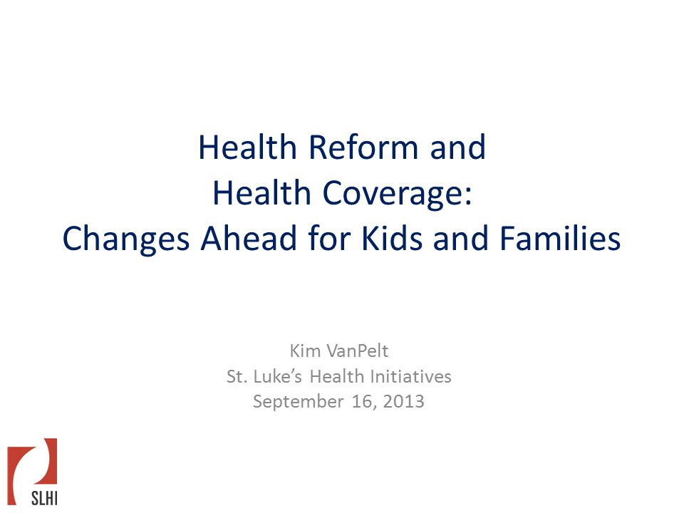 Health Reform and Health Coverage: Changes Ahead for Kids and Families Kim VanPelt St.