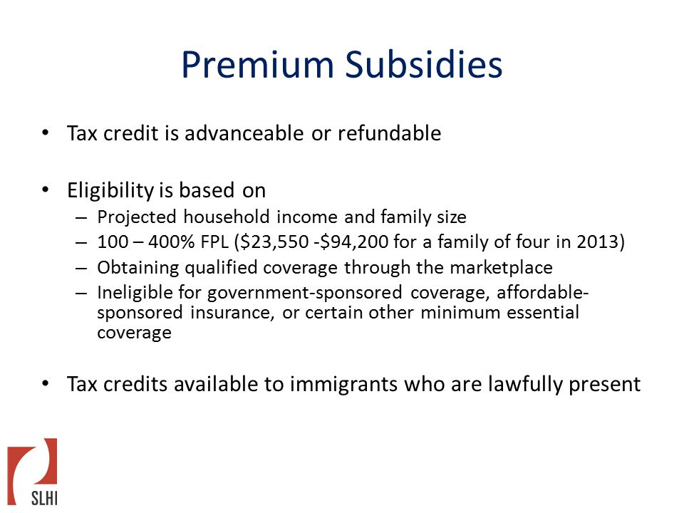 Premium Subsidies Tax credit is advanceable or refundable Eligibility is based on – Projected household income and family size – 100 – 400% FPL ($23,550 -$94,200 for a family of four in 2013) – Obtaining qualified coverage through the marketplace – Ineligible for government-sponsored coverage, affordable- sponsored insurance, or certain other minimum essential coverage Tax credits available to immigrants who are lawfully present