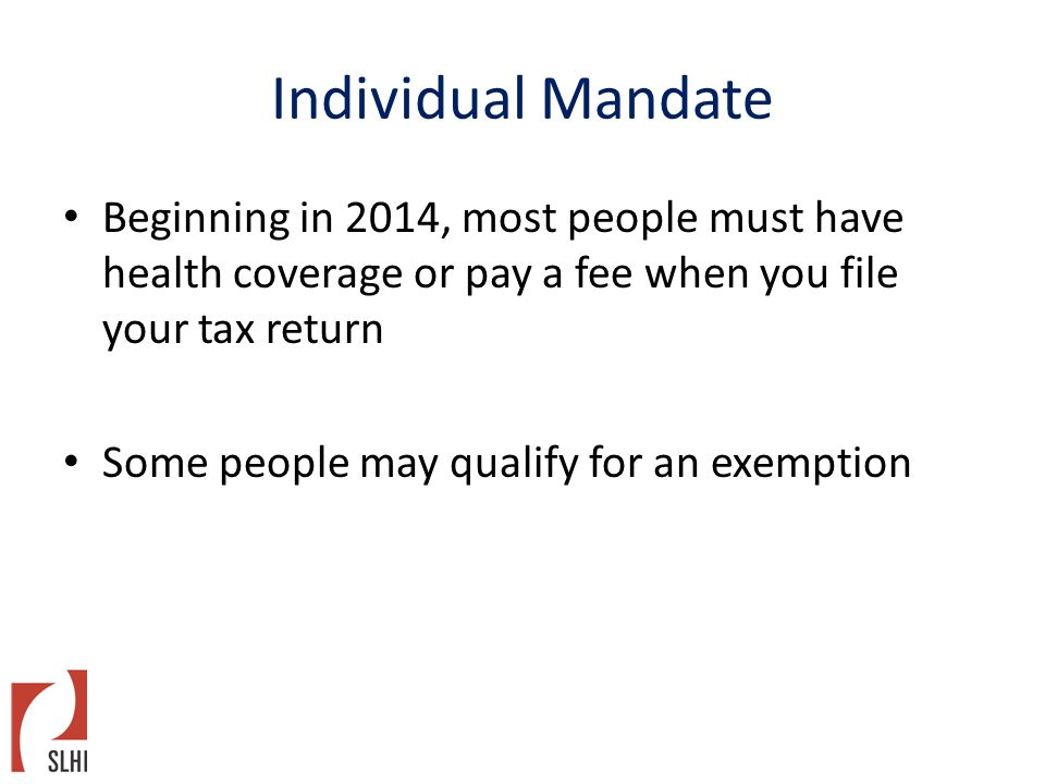 Individual Mandate Beginning in 2014, most people must have health coverage or pay a fee when you file your tax return Some people may qualify for an exemption