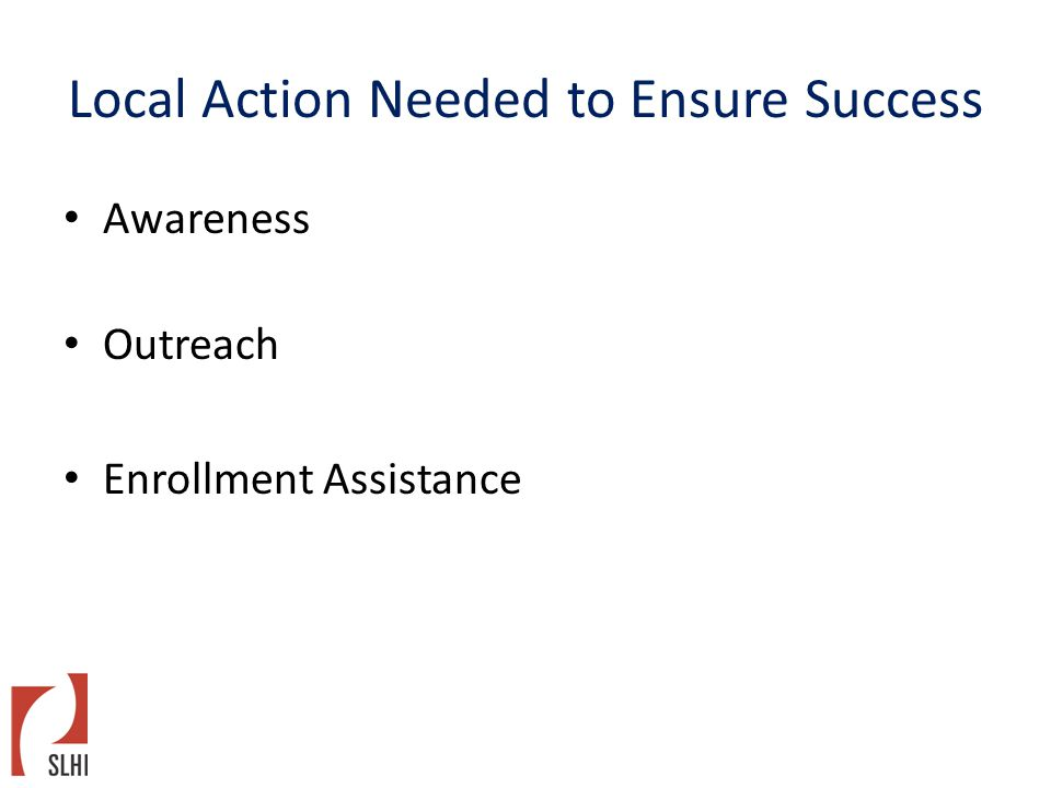 Local Action Needed to Ensure Success Awareness Outreach Enrollment Assistance