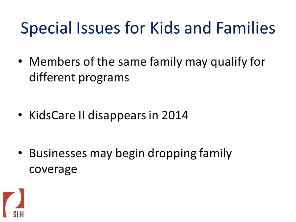 Special Issues for Kids and Families Members of the same family may qualify for different programs KidsCare II disappears in 2014 Businesses may begin dropping family coverage
