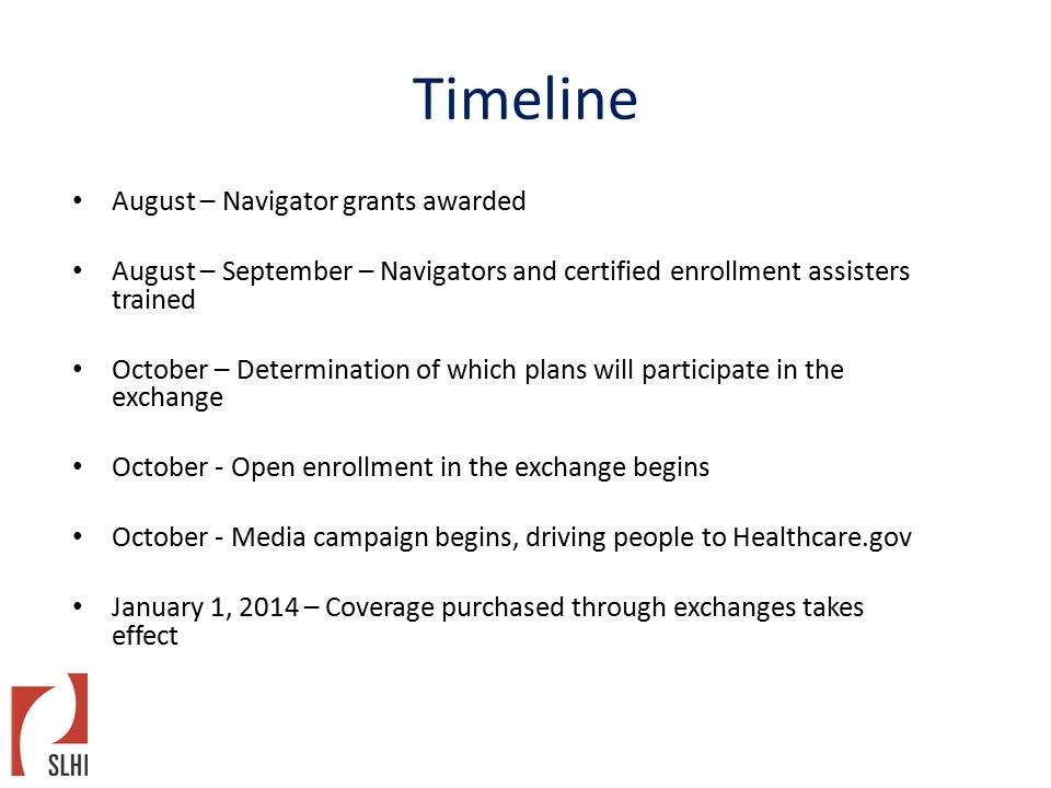 Timeline August – Navigator grants awarded August – September – Navigators and certified enrollment assisters trained October – Determination of which plans will participate in the exchange October - Open enrollment in the exchange begins October - Media campaign begins, driving people to Healthcare.gov January 1, 2014 – Coverage purchased through exchanges takes effect