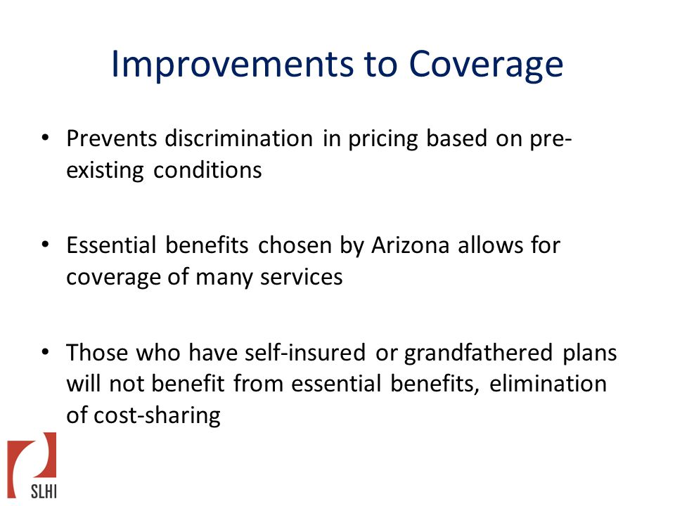 Improvements to Coverage Prevents discrimination in pricing based on pre- existing conditions Essential benefits chosen by Arizona allows for coverage of many services Those who have self-insured or grandfathered plans will not benefit from essential benefits, elimination of cost-sharing