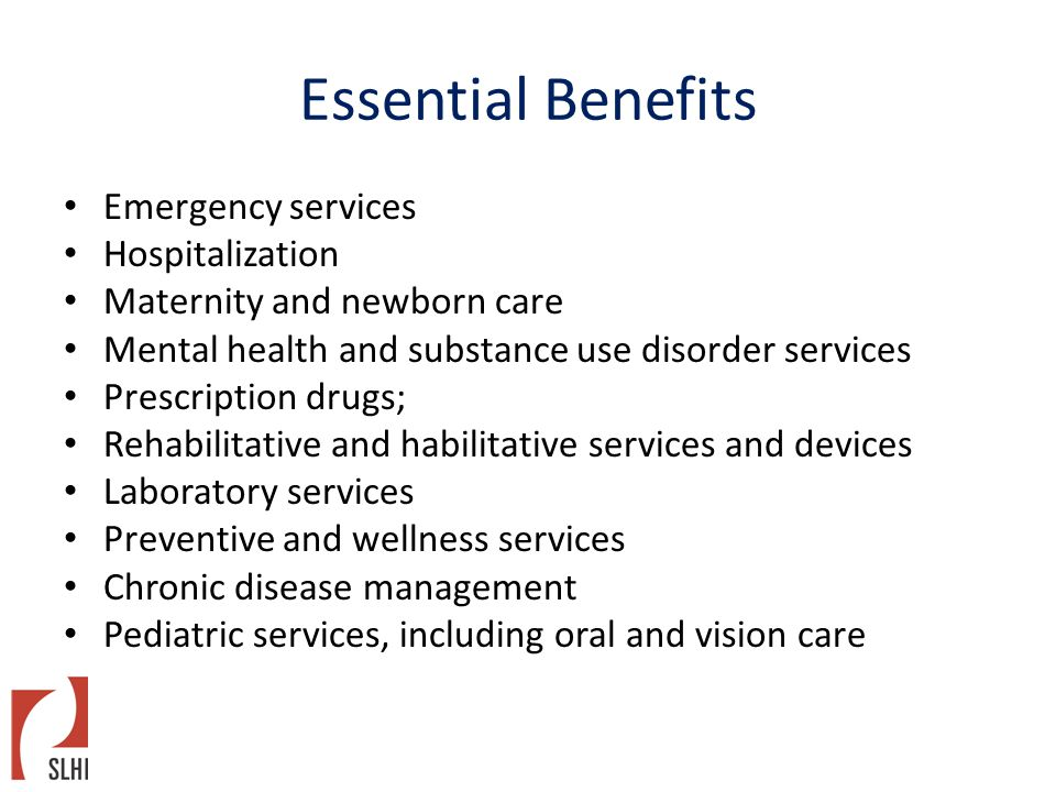 Essential Benefits Emergency services Hospitalization Maternity and newborn care Mental health and substance use disorder services Prescription drugs; Rehabilitative and habilitative services and devices Laboratory services Preventive and wellness services Chronic disease management Pediatric services, including oral and vision care