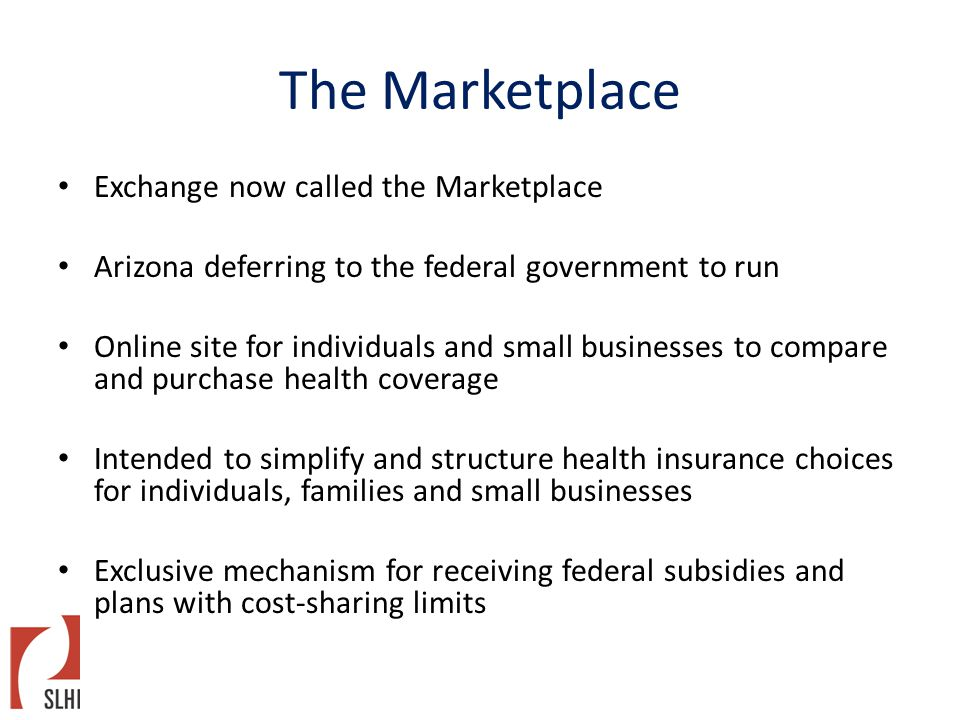 The Marketplace Exchange now called the Marketplace Arizona deferring to the federal government to run Online site for individuals and small businesses to compare and purchase health coverage Intended to simplify and structure health insurance choices for individuals, families and small businesses Exclusive mechanism for receiving federal subsidies and plans with cost-sharing limits
