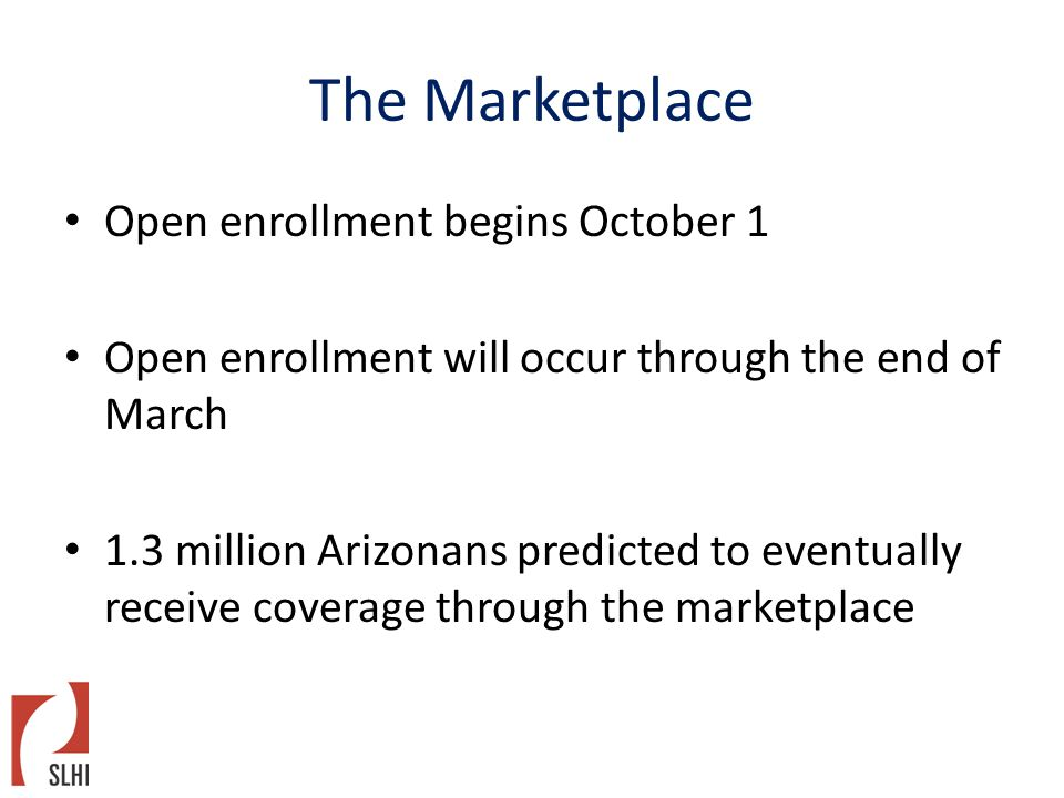 The Marketplace Open enrollment begins October 1 Open enrollment will occur through the end of March 1.3 million Arizonans predicted to eventually receive coverage through the marketplace