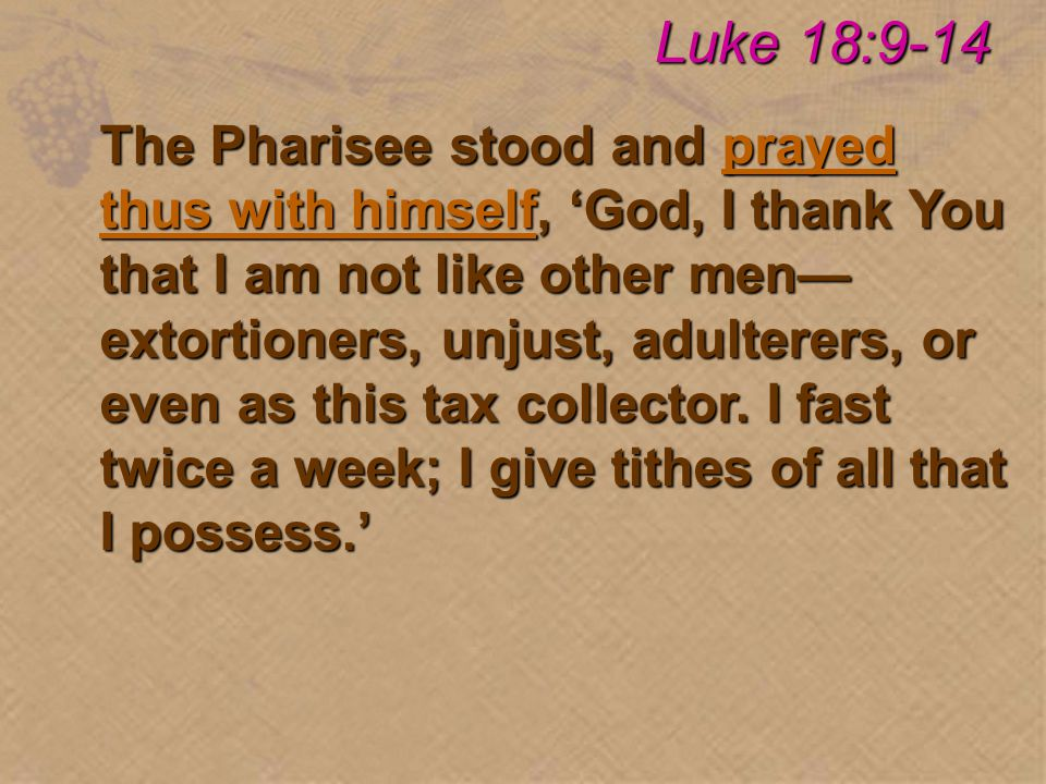 The Pharisee stood and prayed thus with himself, 'God, I thank You that I am not like other men— extortioners, unjust, adulterers, or even as this tax collector.