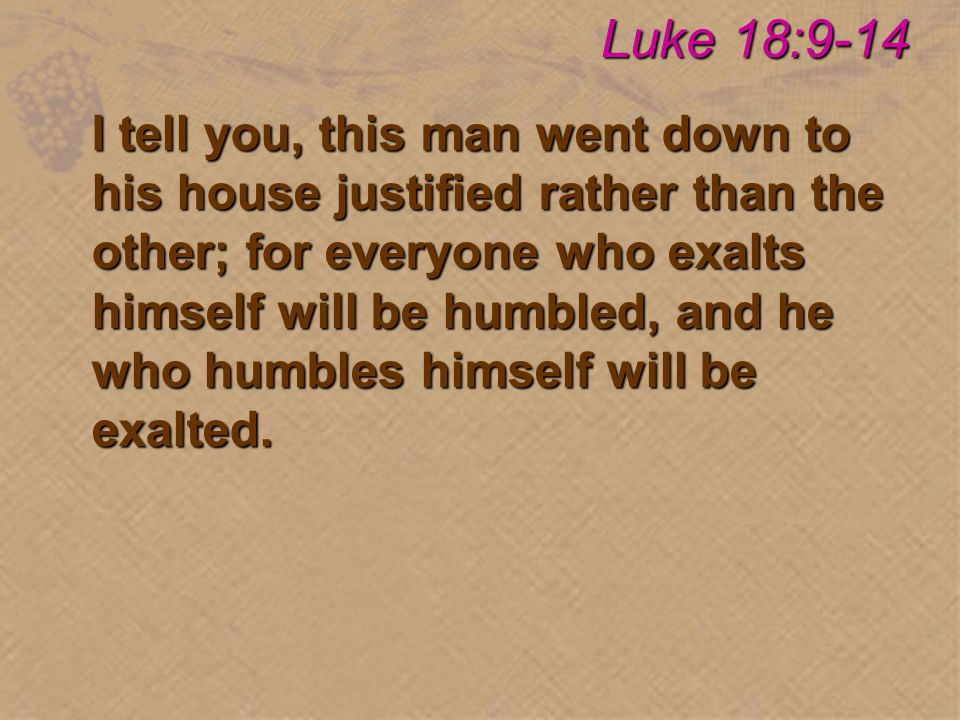 I tell you, this man went down to his house justified rather than the other; for everyone who exalts himself will be humbled, and he who humbles himself will be exalted.
