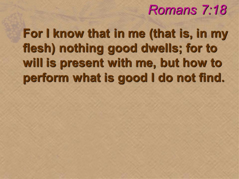 For I know that in me (that is, in my flesh) nothing good dwells; for to will is present with me, but how to perform what is good I do not find.
