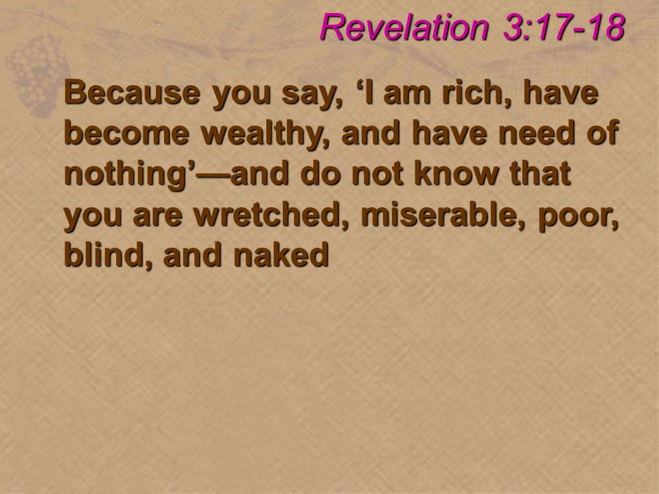 Because you say, 'I am rich, have become wealthy, and have need of nothing'—and do not know that you are wretched, miserable, poor, blind, and naked Revelation 3:17-18