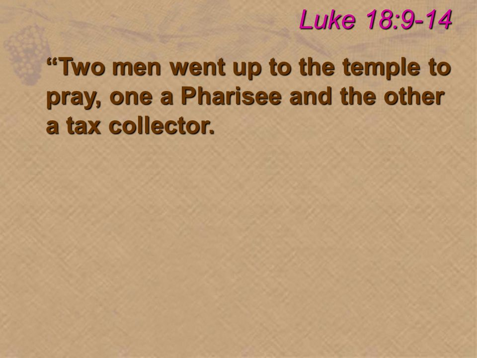 Two men went up to the temple to pray, one a Pharisee and the other a tax collector. Luke 18:9-14