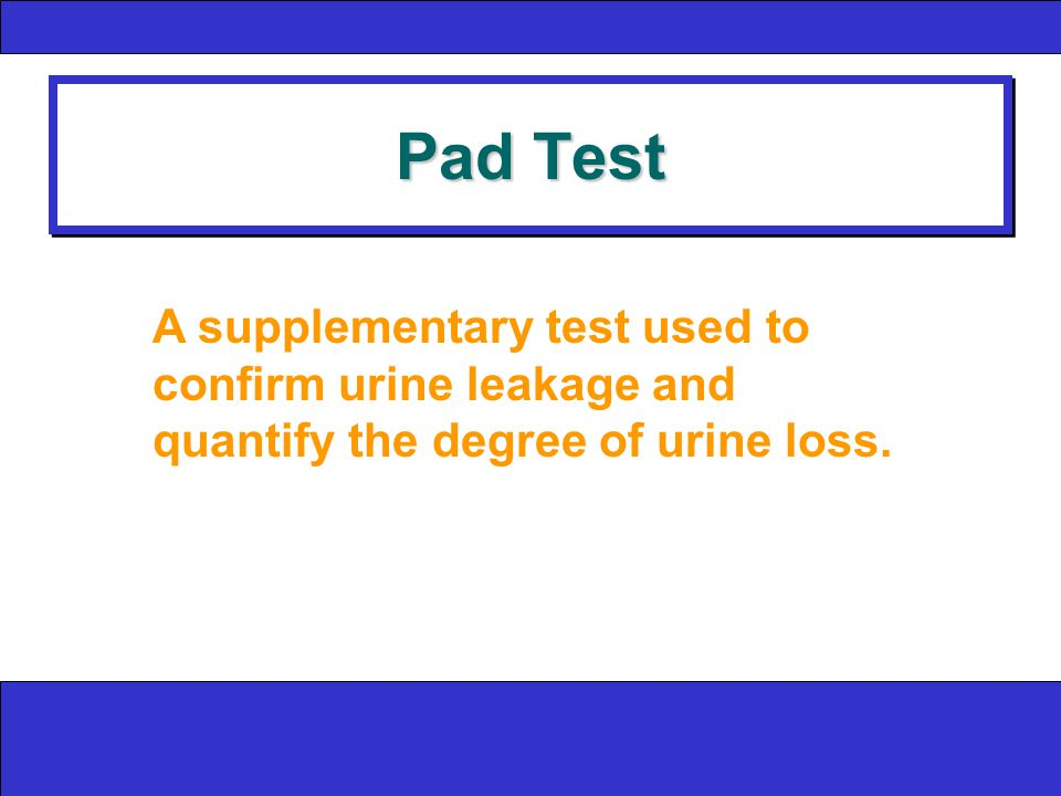 Pad Test A supplementary test used to confirm urine leakage and quantify the degree of urine loss.
