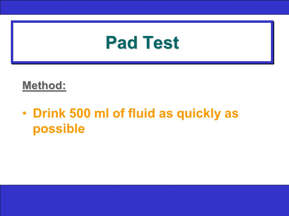 Pad Test Method: Drink 500 ml of fluid as quickly as possible