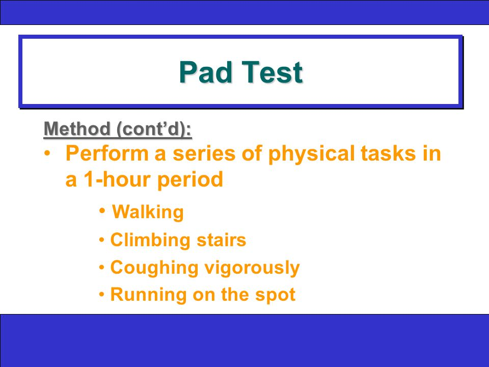 Pad Test Method (cont'd): Perform a series of physical tasks in a 1-hour period Walking Climbing stairs Coughing vigorously Running on the spot