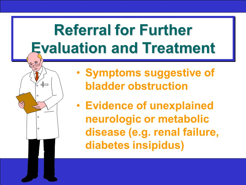 Referral for Further Evaluation and Treatment Symptoms suggestive of bladder obstruction Evidence of unexplained neurologic or metabolic disease (e.g.