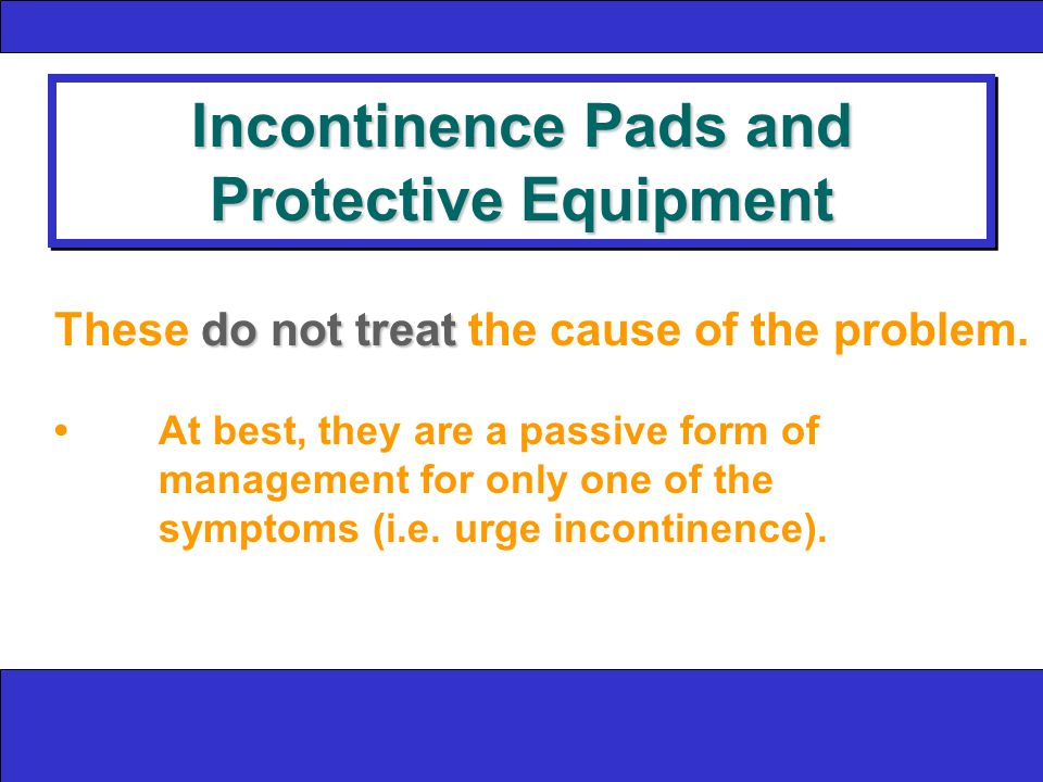 Incontinence Pads and Protective Equipment do not treat These do not treat the cause of the problem.