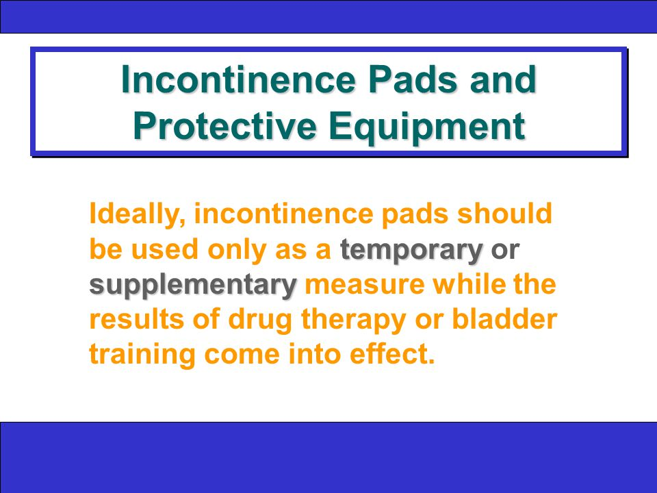 Incontinence Pads and Protective Equipment temporary supplementary Ideally, incontinence pads should be used only as a temporary or supplementary measure while the results of drug therapy or bladder training come into effect.