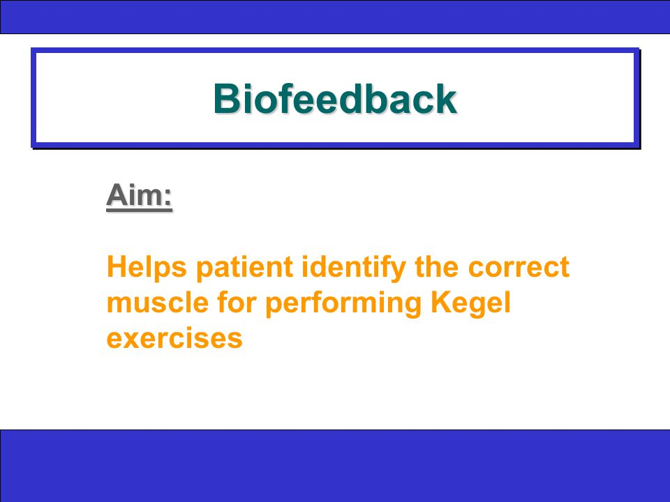 BiofeedbackBiofeedback Aim: Helps patient identify the correct muscle for performing Kegel exercises