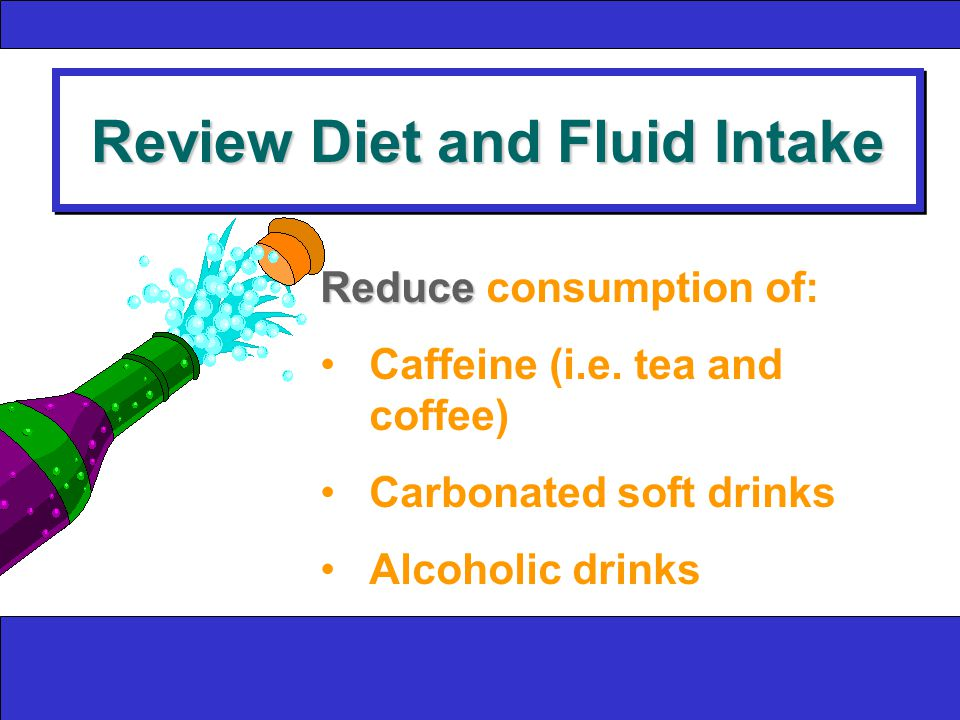 Review Diet and Fluid Intake Reduce Reduce consumption of: Caffeine (i.e.