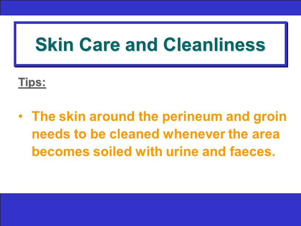 Skin Care and Cleanliness Tips: The skin around the perineum and groin needs to be cleaned whenever the area becomes soiled with urine and faeces.