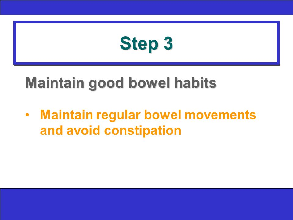 Step 3 Maintain good bowel habits Maintain regular bowel movements and avoid constipation
