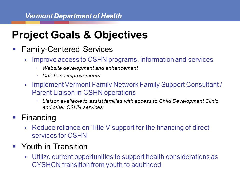 Vermont Department of Health Project Goals & Objectives  Family-Centered Services Improve access to CSHN programs, information and services  Website development and enhancement  Database improvements Implement Vermont Family Network Family Support Consultant / Parent Liaison in CSHN operations  Liaison available to assist families with access to Child Development Clinic and other CSHN services  Financing Reduce reliance on Title V support for the financing of direct services for CSHN  Youth in Transition Utilize current opportunities to support health considerations as CYSHCN transition from youth to adulthood