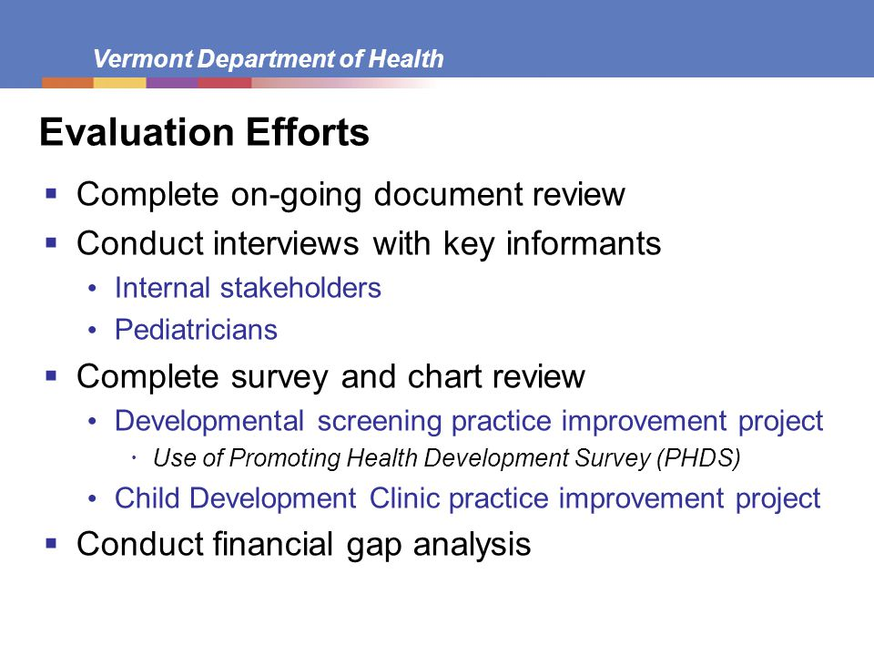 Vermont Department of Health Evaluation Efforts  Complete on-going document review  Conduct interviews with key informants Internal stakeholders Pediatricians  Complete survey and chart review Developmental screening practice improvement project  Use of Promoting Health Development Survey (PHDS) Child Development Clinic practice improvement project  Conduct financial gap analysis