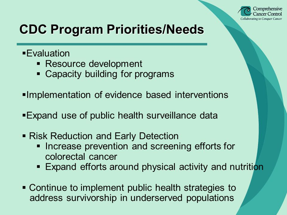  Evaluation  Resource development  Capacity building for programs  Implementation of evidence based interventions  Expand use of public health surveillance data  Risk Reduction and Early Detection  Increase prevention and screening efforts for colorectal cancer  Expand efforts around physical activity and nutrition  Continue to implement public health strategies to address survivorship in underserved populations CDC Program Priorities/Needs